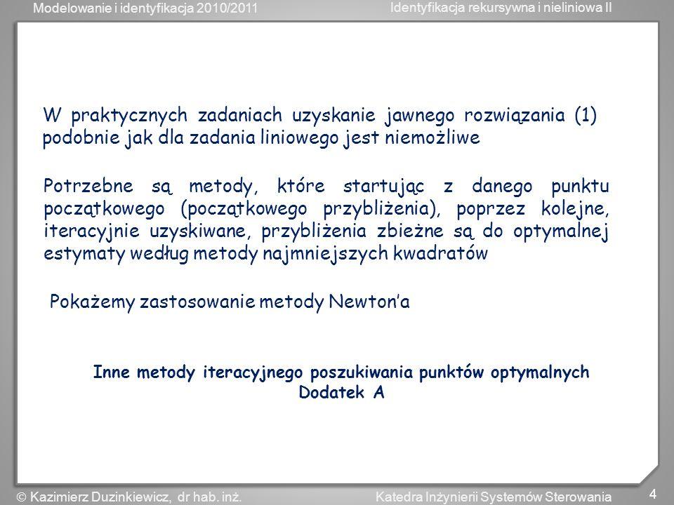 Modelowanie i identyfikacja 2010/2011 Identyfikacja rekursywna i nieliniowa II 4 Katedra Inżynierii Systemów Sterowania Kazimierz Duzinkiewicz, dr hab