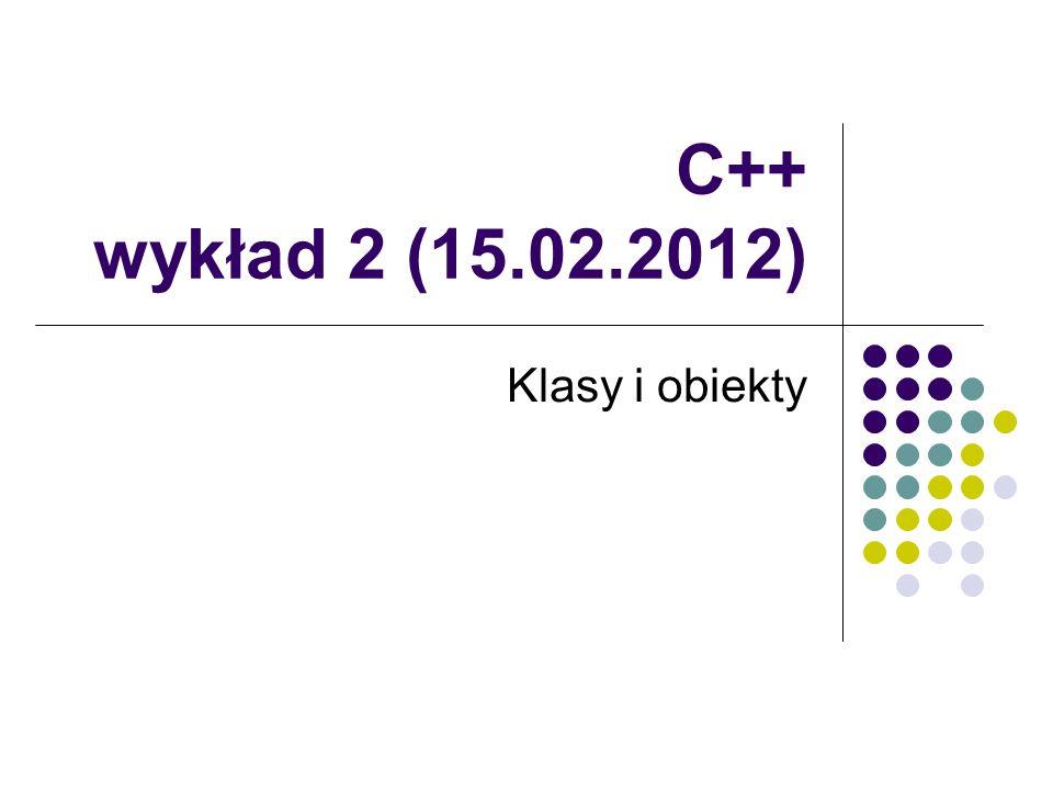 C++ wykład 2 (15.02.2012) Klasy i obiekty
