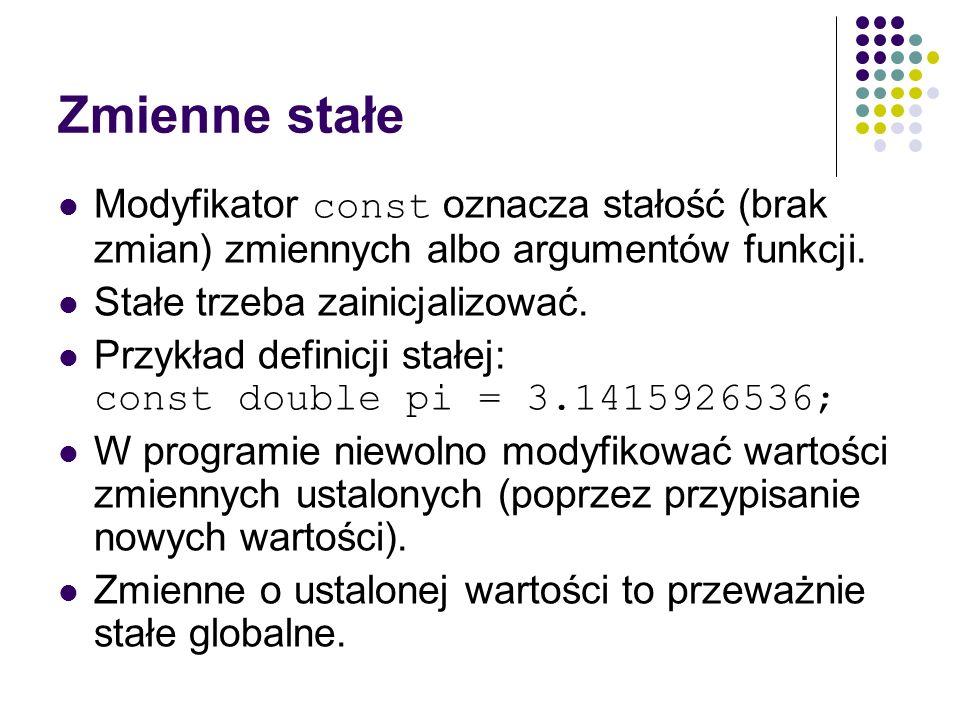 Zmienne stałe Modyfikator const oznacza stałość (brak zmian) zmiennych albo argumentów funkcji. Stałe trzeba zainicjalizować. Przykład definicji stałe
