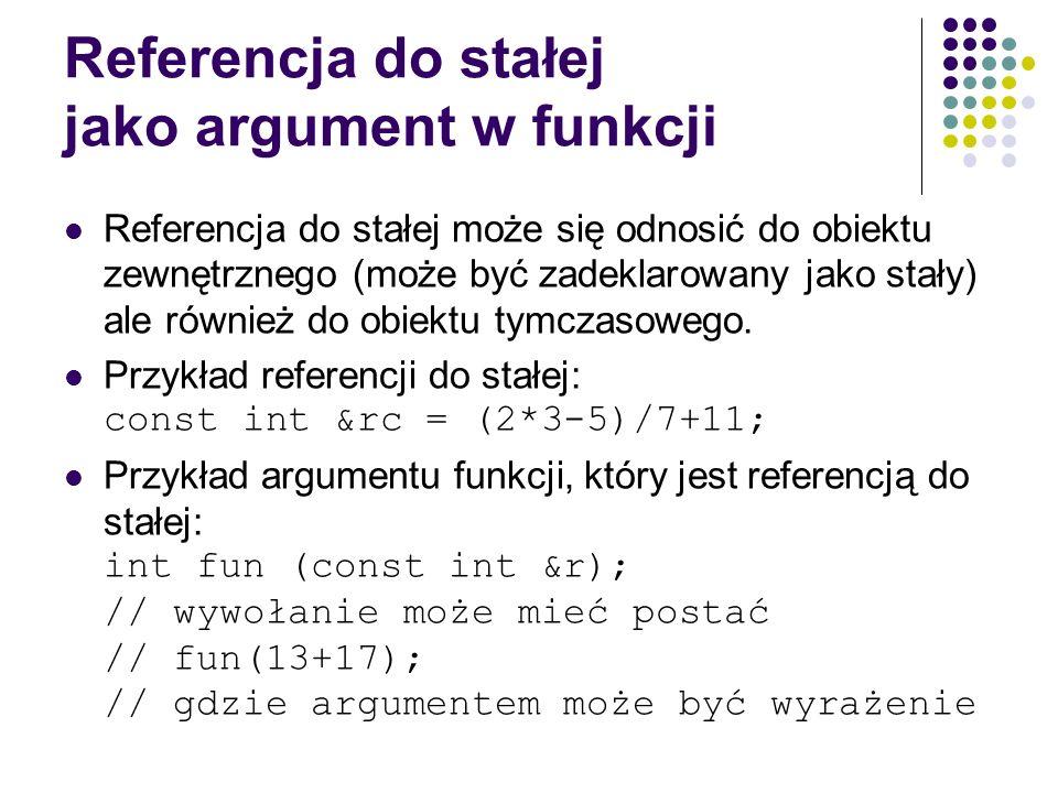 Referencja do stałej jako argument w funkcji Referencja do stałej może się odnosić do obiektu zewnętrznego (może być zadeklarowany jako stały) ale rów