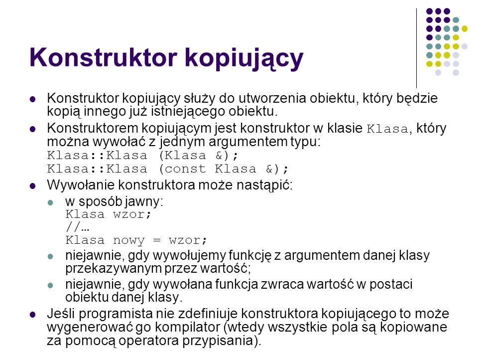Konstruktor kopiujący Konstruktor kopiujący służy do utworzenia obiektu, który będzie kopią innego już istniejącego obiektu. Konstruktorem kopiującym