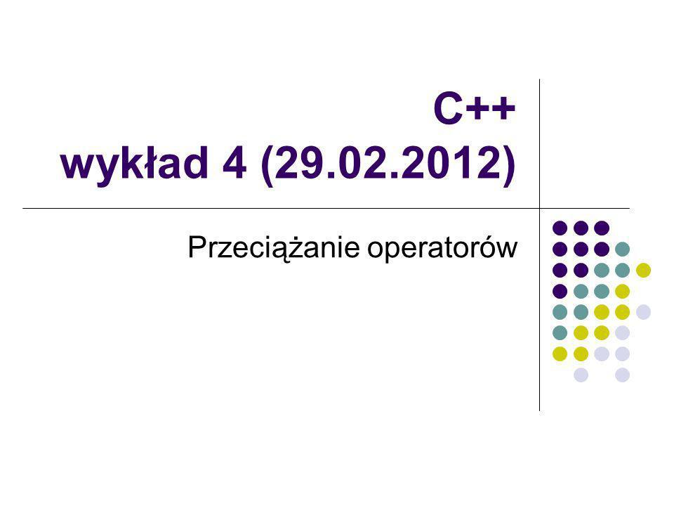 C++ wykład 4 (29.02.2012) Przeciążanie operatorów