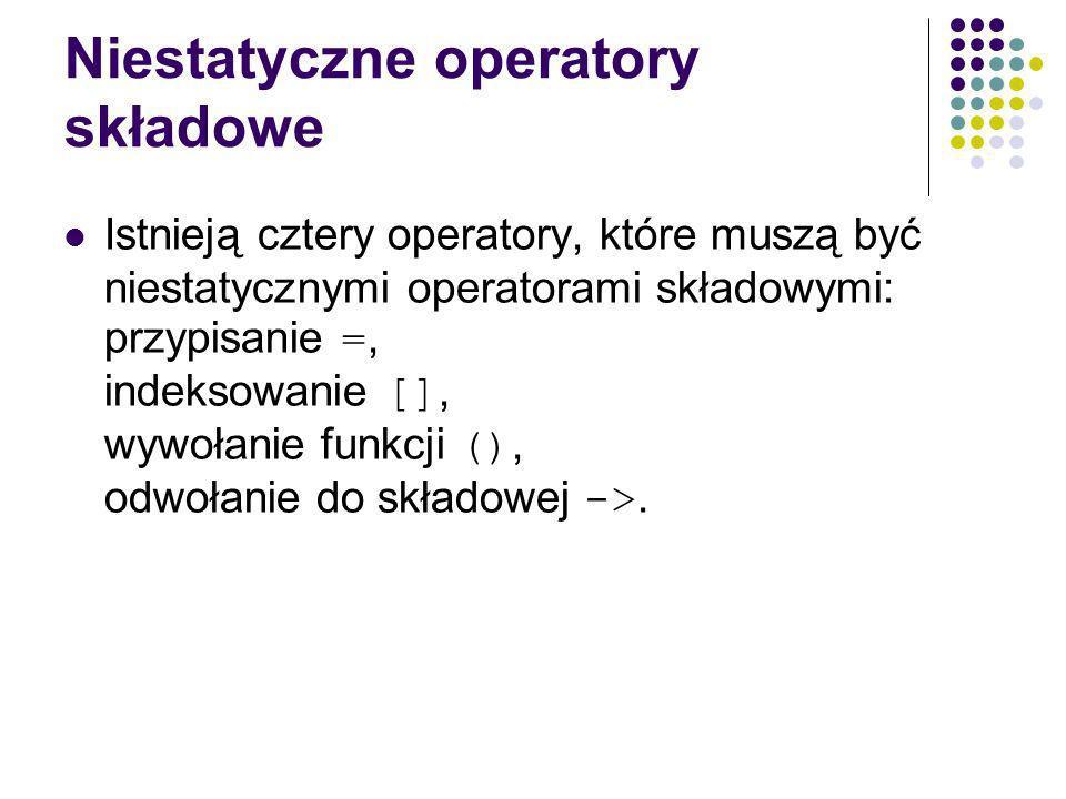 Niestatyczne operatory składowe Istnieją cztery operatory, które muszą być niestatycznymi operatorami składowymi: przypisanie =, indeksowanie [], wywołanie funkcji (), odwołanie do składowej ->.