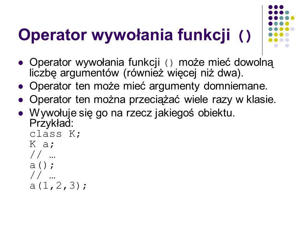 Operator wywołania funkcji () Operator wywołania funkcji () może mieć dowolną liczbę argumentów (również więcej niż dwa).