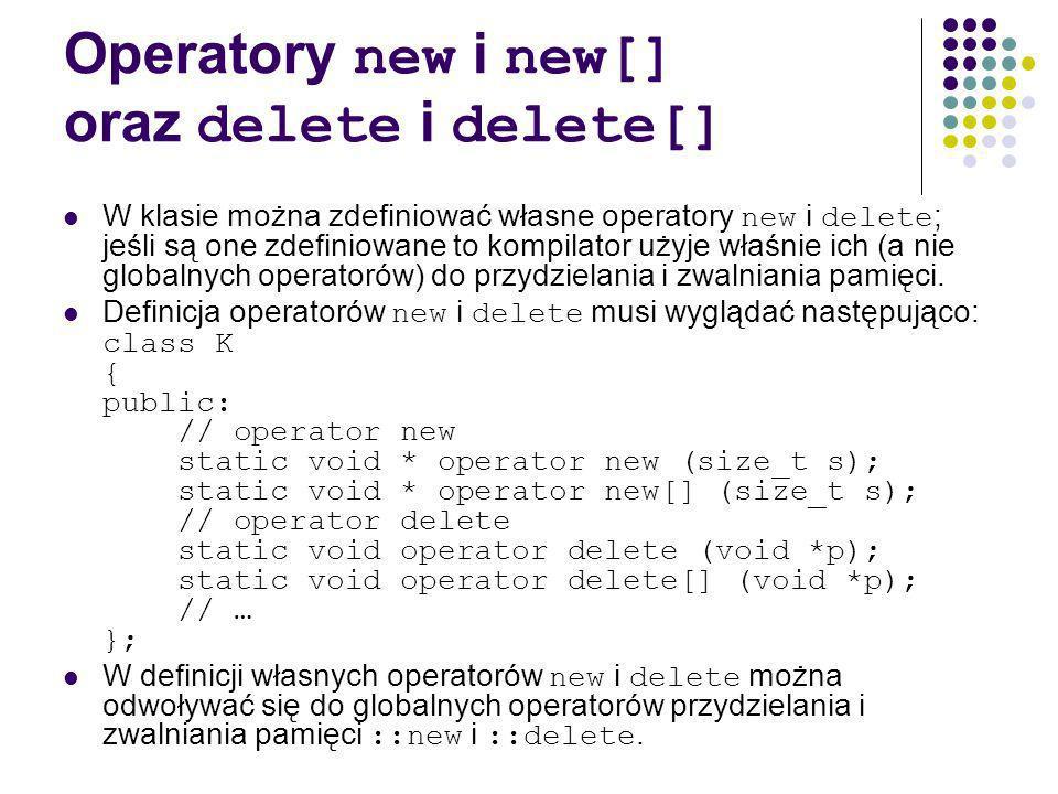 Operatory new i new[] oraz delete i delete[] W klasie można zdefiniować własne operatory new i delete ; jeśli są one zdefiniowane to kompilator użyje właśnie ich (a nie globalnych operatorów) do przydzielania i zwalniania pamięci.