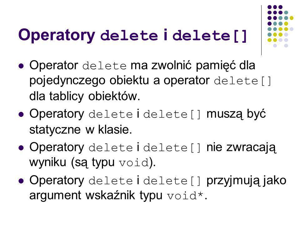 Operatory delete i delete[] Operator delete ma zwolnić pamięć dla pojedynczego obiektu a operator delete[] dla tablicy obiektów.