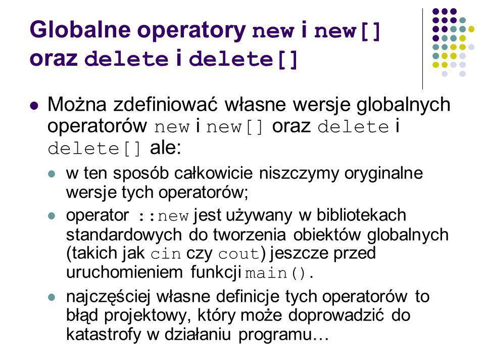 Globalne operatory new i new[] oraz delete i delete[] Można zdefiniować własne wersje globalnych operatorów new i new[] oraz delete i delete[] ale: w ten sposób całkowicie niszczymy oryginalne wersje tych operatorów; operator ::new jest używany w bibliotekach standardowych do tworzenia obiektów globalnych (takich jak cin czy cout ) jeszcze przed uruchomieniem funkcji main().