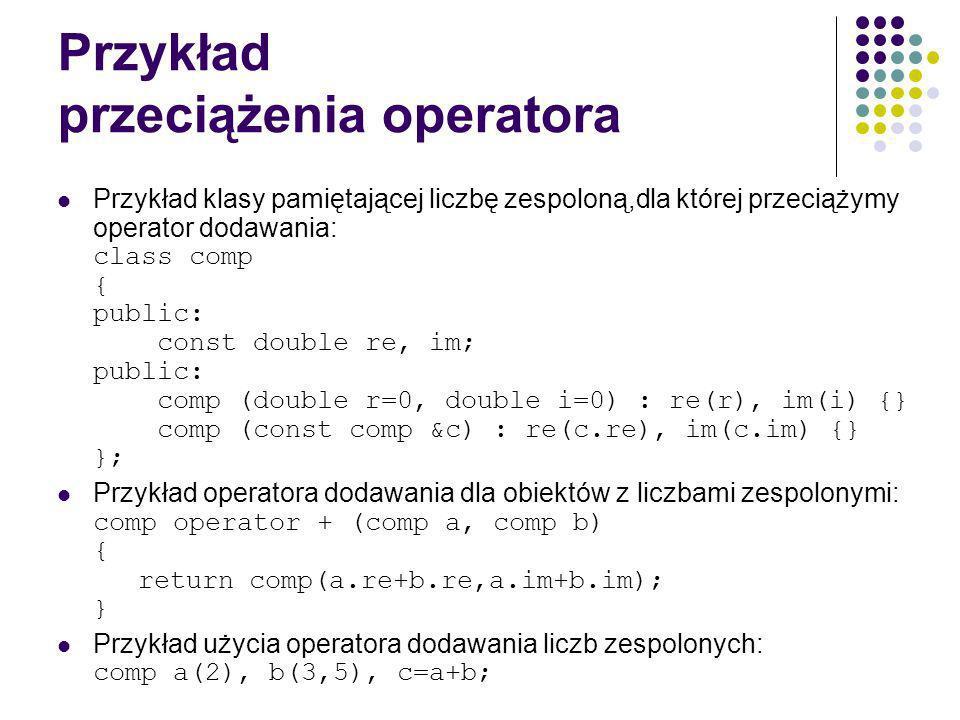 Przykład przeciążenia operatora Przykład klasy pamiętającej liczbę zespoloną,dla której przeciążymy operator dodawania: class comp { public: const double re, im; public: comp (double r=0, double i=0) : re(r), im(i) {} comp (const comp &c) : re(c.re), im(c.im) {} }; Przykład operatora dodawania dla obiektów z liczbami zespolonymi: comp operator + (comp a, comp b) { return comp(a.re+b.re,a.im+b.im); } Przykład użycia operatora dodawania liczb zespolonych: comp a(2), b(3,5), c=a+b;