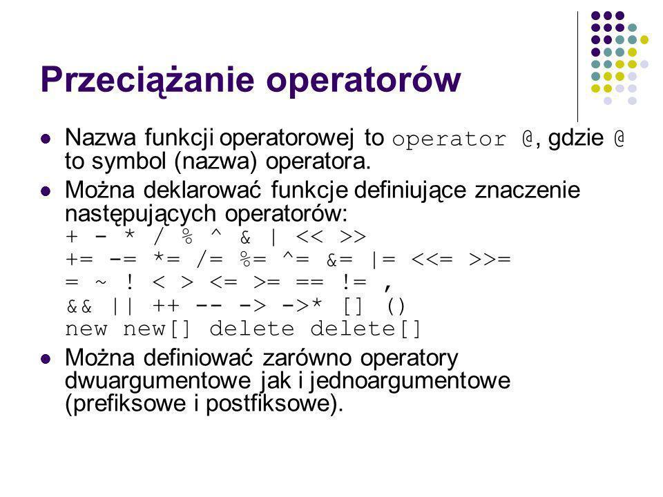 Przeciążanie operatorów Nazwa funkcji operatorowej to operator @, gdzie @ to symbol (nazwa) operatora.