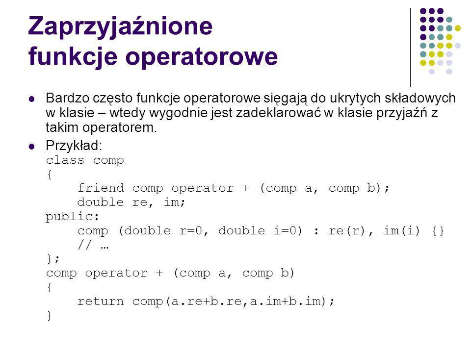 Zaprzyjaźnione funkcje operatorowe Bardzo często funkcje operatorowe sięgają do ukrytych składowych w klasie – wtedy wygodnie jest zadeklarować w klasie przyjaźń z takim operatorem.