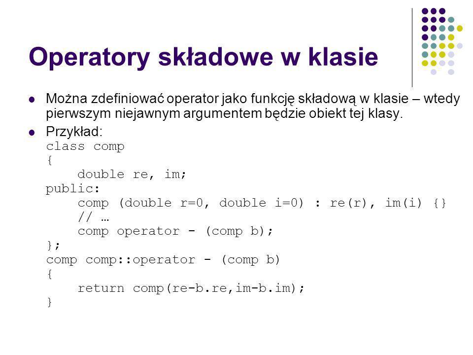 Operatory składowe w klasie Można zdefiniować operator jako funkcję składową w klasie – wtedy pierwszym niejawnym argumentem będzie obiekt tej klasy.