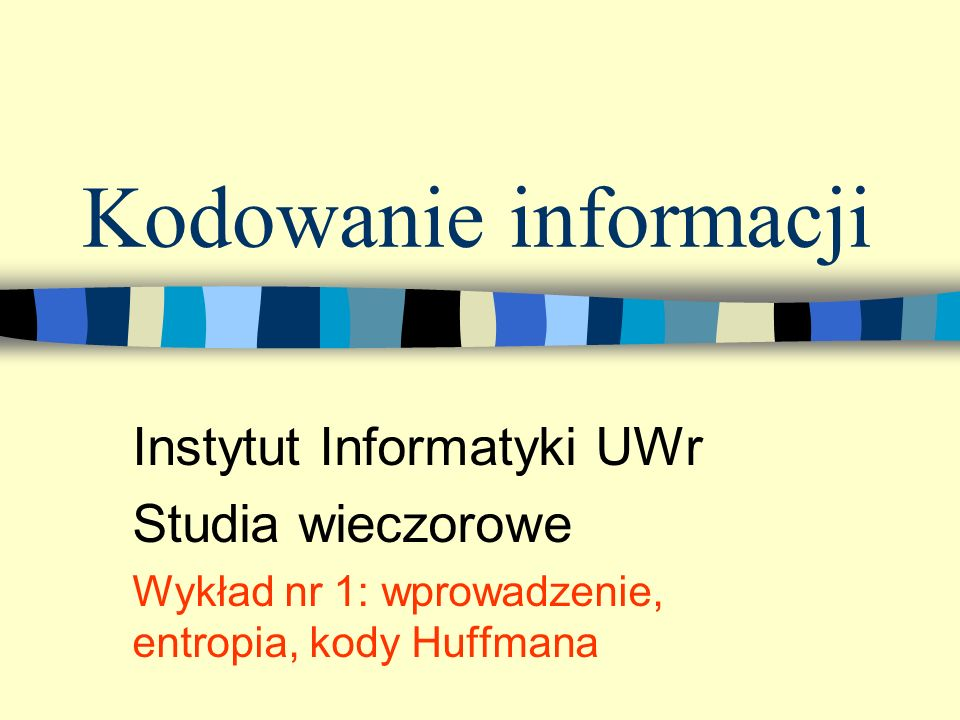 Kodowanie informacji Instytut Informatyki UWr Studia wieczorowe Wykład nr 1: wprowadzenie, entropia, kody Huffmana