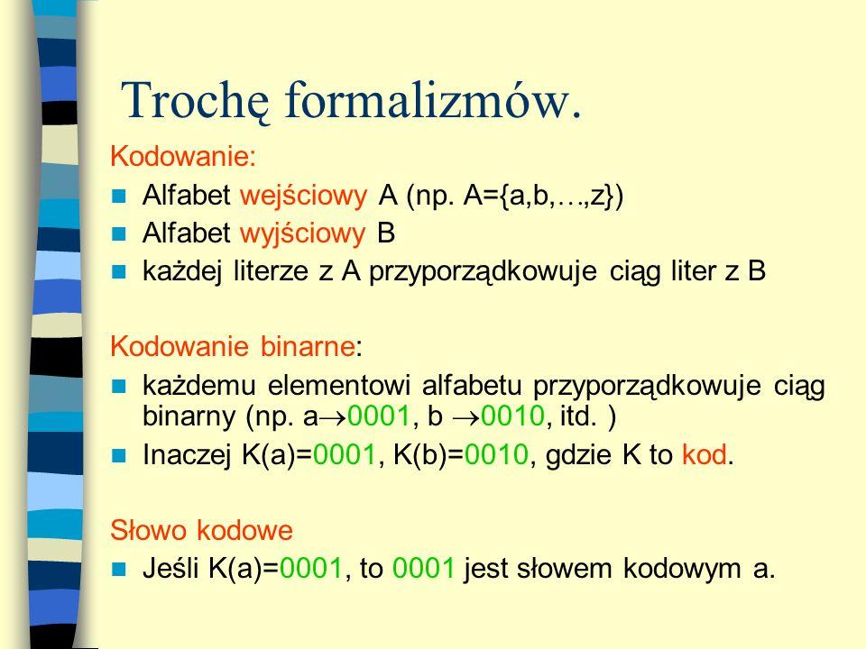 Trochę formalizmów. Kodowanie: Alfabet wejściowy A (np. A={a,b,,z}) Alfabet wyjściowy B każdej literze z A przyporządkowuje ciąg liter z B Kodowanie b