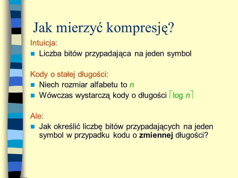 Jak mierzyć kompresję? Intuicja: Liczba bitów przypadająca na jeden symbol Kody o stałej długości: Niech rozmiar alfabetu to n Wówczas wystarczą kody
