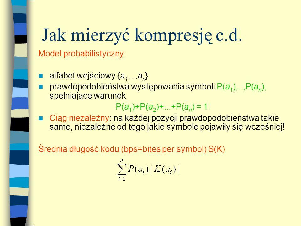 Jak mierzyć kompresję c.d. Model probabilistyczny: alfabet wejściowy {a 1,..,a n } prawdopodobieństwa występowania symboli P(a 1 ),..,P(a n ), spełnia