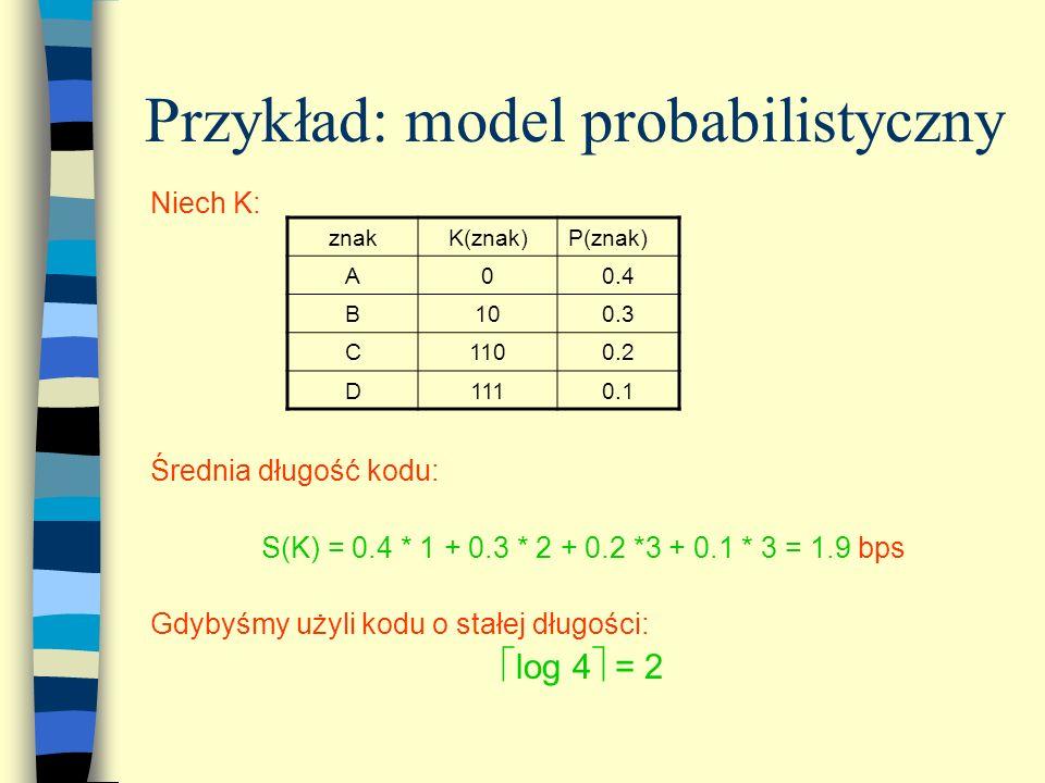 Przykład: model probabilistyczny Niech K: Średnia długość kodu: S(K) = 0.4 * 1 + 0.3 * 2 + 0.2 *3 + 0.1 * 3 = 1.9 bps Gdybyśmy użyli kodu o stałej dłu