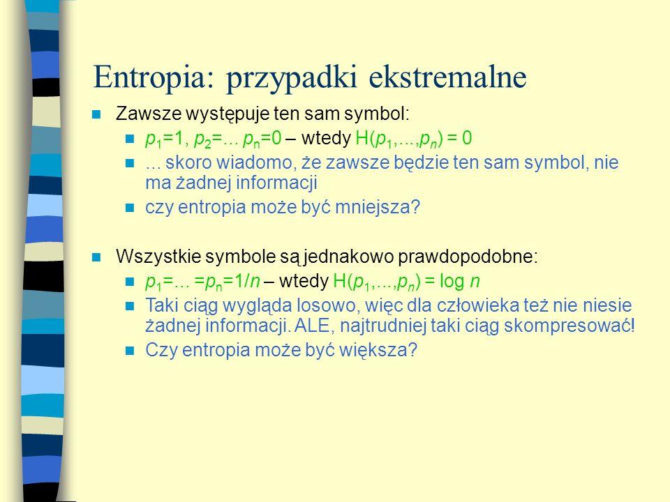 Entropia: przypadki ekstremalne Zawsze występuje ten sam symbol: p 1 =1, p 2 =... p n =0 – wtedy H(p 1,...,p n ) = 0... skoro wiadomo, że zawsze będzi