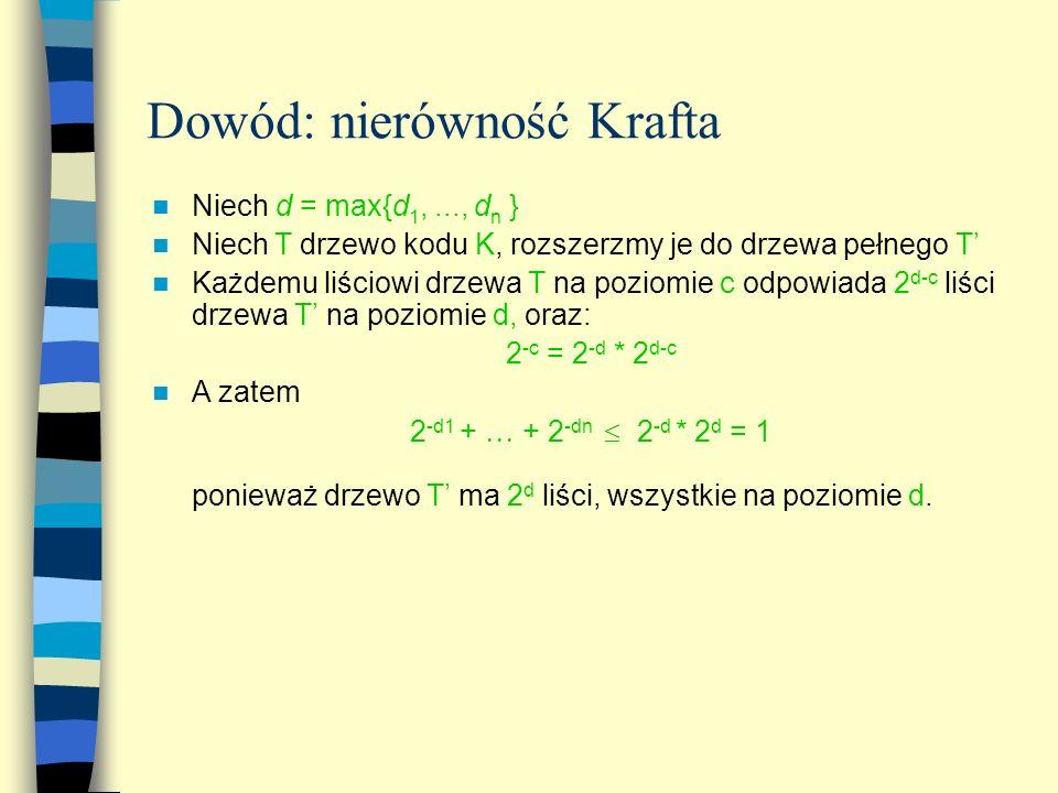 Dowód: nierówność Krafta Niech d = max{d 1,..., d n } Niech T drzewo kodu K, rozszerzmy je do drzewa pełnego T Każdemu liściowi drzewa T na poziomie c