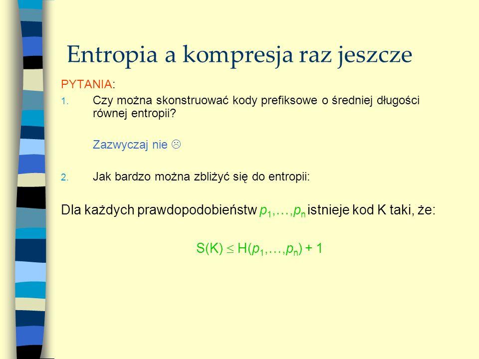 Entropia a kompresja raz jeszcze PYTANIA: 1. Czy można skonstruować kody prefiksowe o średniej długości równej entropii? Zazwyczaj nie 2. Jak bardzo m