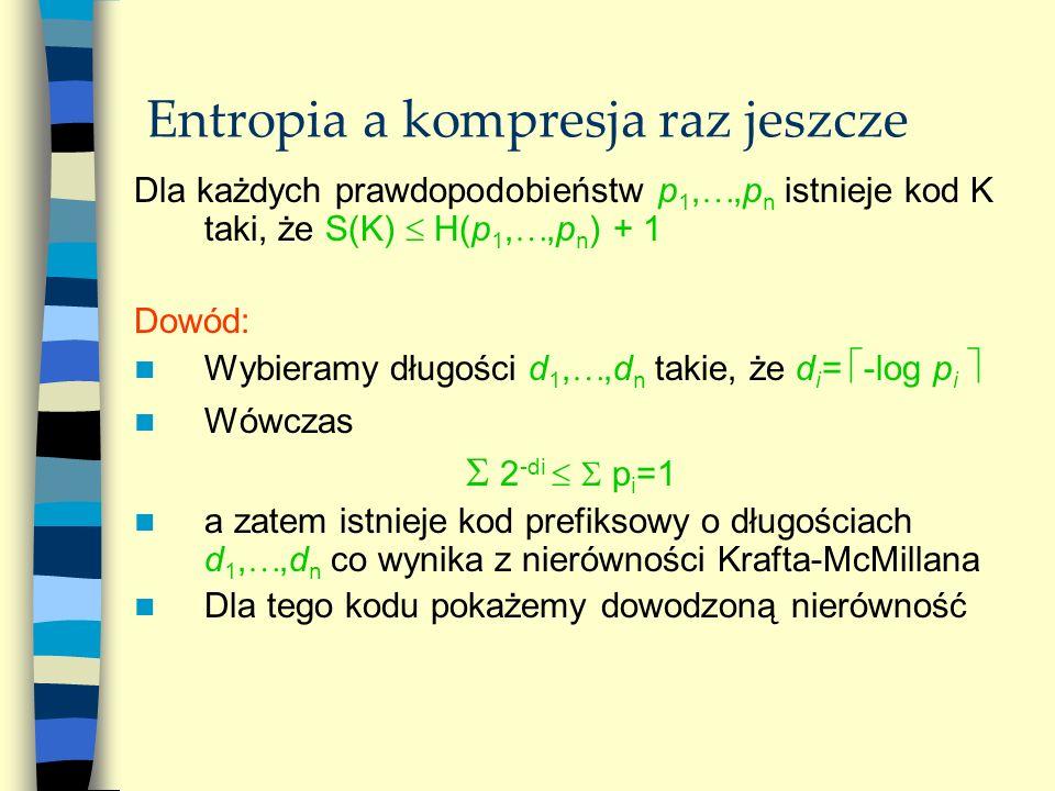 Entropia a kompresja raz jeszcze Dla każdych prawdopodobieństw p 1,,p n istnieje kod K taki, że S(K) H(p 1,,p n ) + 1 Dowód: Wybieramy długości d 1,,d