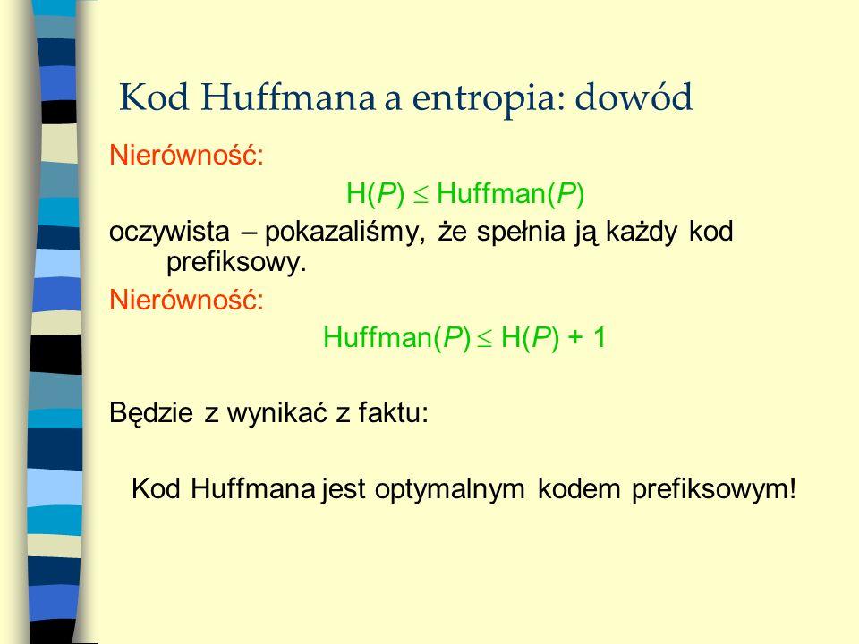 Kod Huffmana a entropia: dowód Nierówność: H(P) Huffman(P) oczywista – pokazaliśmy, że spełnia ją każdy kod prefiksowy. Nierówność: Huffman(P) H(P) +