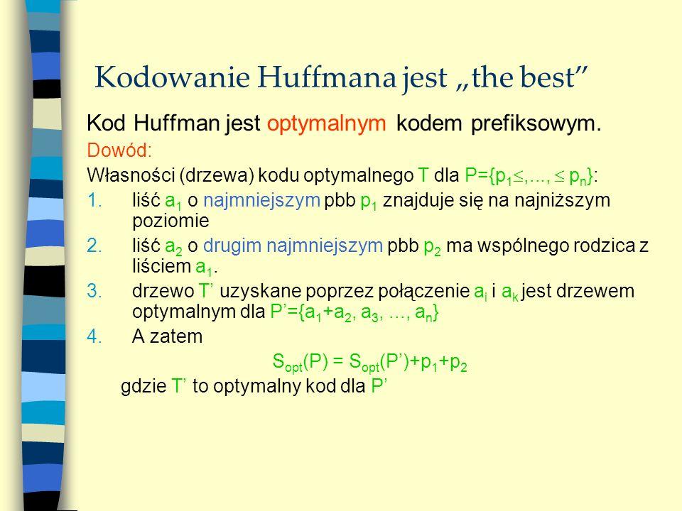 Kodowanie Huffmana jest the best Kod Huffman jest optymalnym kodem prefiksowym. Dowód: Własności (drzewa) kodu optymalnego T dla P={p 1,..., p n }: 1.