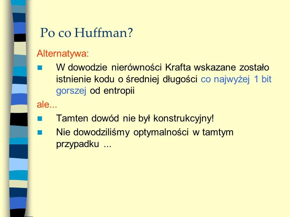 Po co Huffman? Alternatywa: W dowodzie nierówności Krafta wskazane zostało istnienie kodu o średniej długości co najwyżej 1 bit gorszej od entropii al