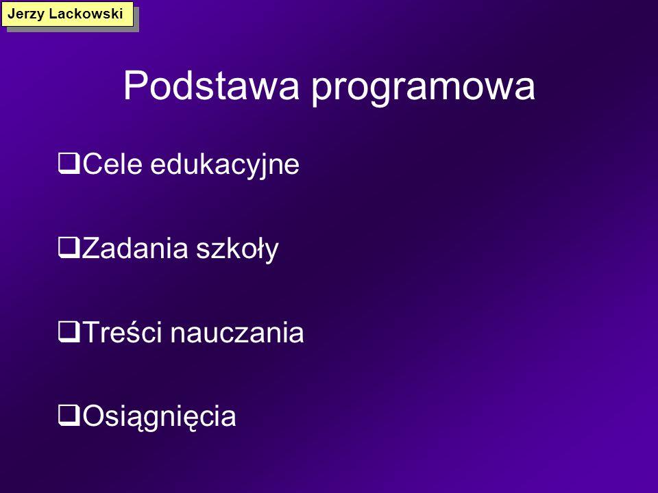 Podstawa programowa Programy nauczania (treści podstawy + treści dodatkowe) Standardy wymagań Jerzy Lackowski Nauczyciel, autor programu Nauczyciel +