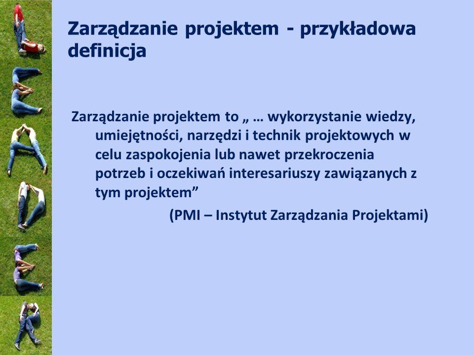 Zarządzanie projektem - przykładowa definicja Zarządzanie projektem to … wykorzystanie wiedzy, umiejętności, narzędzi i technik projektowych w celu zaspokojenia lub nawet przekroczenia potrzeb i oczekiwań interesariuszy zawiązanych z tym projektem (PMI – Instytut Zarządzania Projektami)