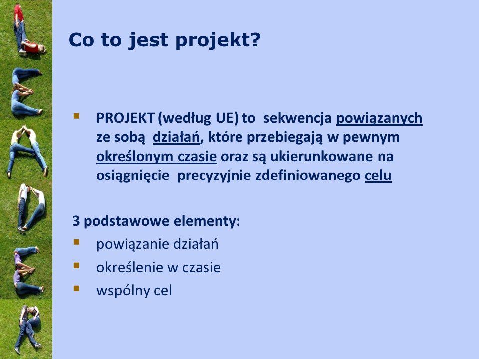 Co to jest projekt? PROJEKT (według UE) to sekwencja powiązanych ze sobą działań, które przebiegają w pewnym określonym czasie oraz są ukierunkowane n