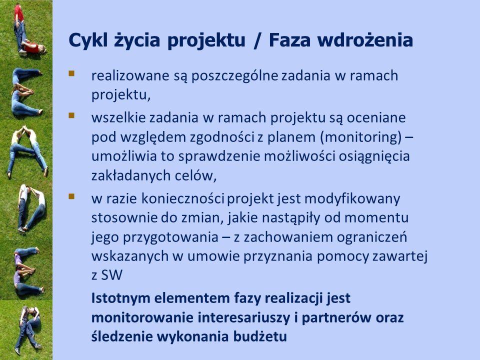 Cykl życia projektu / Faza wdrożenia realizowane są poszczególne zadania w ramach projektu, wszelkie zadania w ramach projektu są oceniane pod względem zgodności z planem (monitoring) – umożliwia to sprawdzenie możliwości osiągnięcia zakładanych celów, w razie konieczności projekt jest modyfikowany stosownie do zmian, jakie nastąpiły od momentu jego przygotowania – z zachowaniem ograniczeń wskazanych w umowie przyznania pomocy zawartej z SW Istotnym elementem fazy realizacji jest monitorowanie interesariuszy i partnerów oraz śledzenie wykonania budżetu