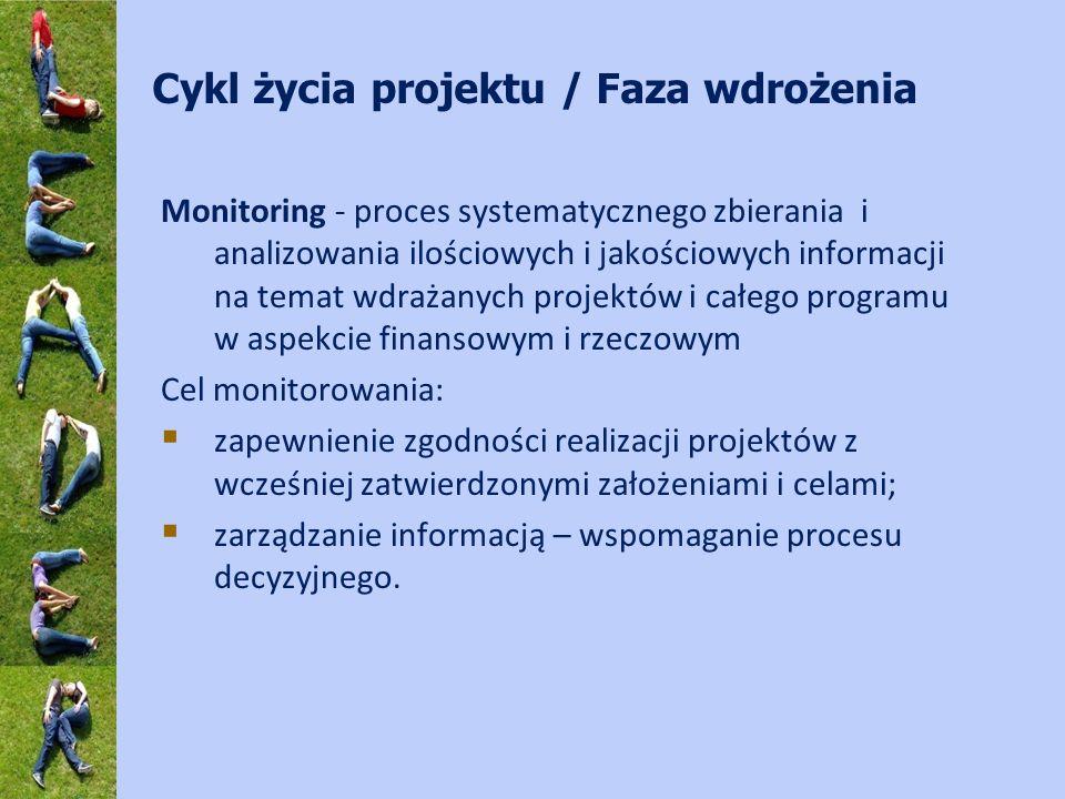 Cykl życia projektu / Faza wdrożenia Monitoring - proces systematycznego zbierania i analizowania ilościowych i jakościowych informacji na temat wdrażanych projektów i całego programu w aspekcie finansowym i rzeczowym Cel monitorowania: zapewnienie zgodności realizacji projektów z wcześniej zatwierdzonymi założeniami i celami; zarządzanie informacją – wspomaganie procesu decyzyjnego.