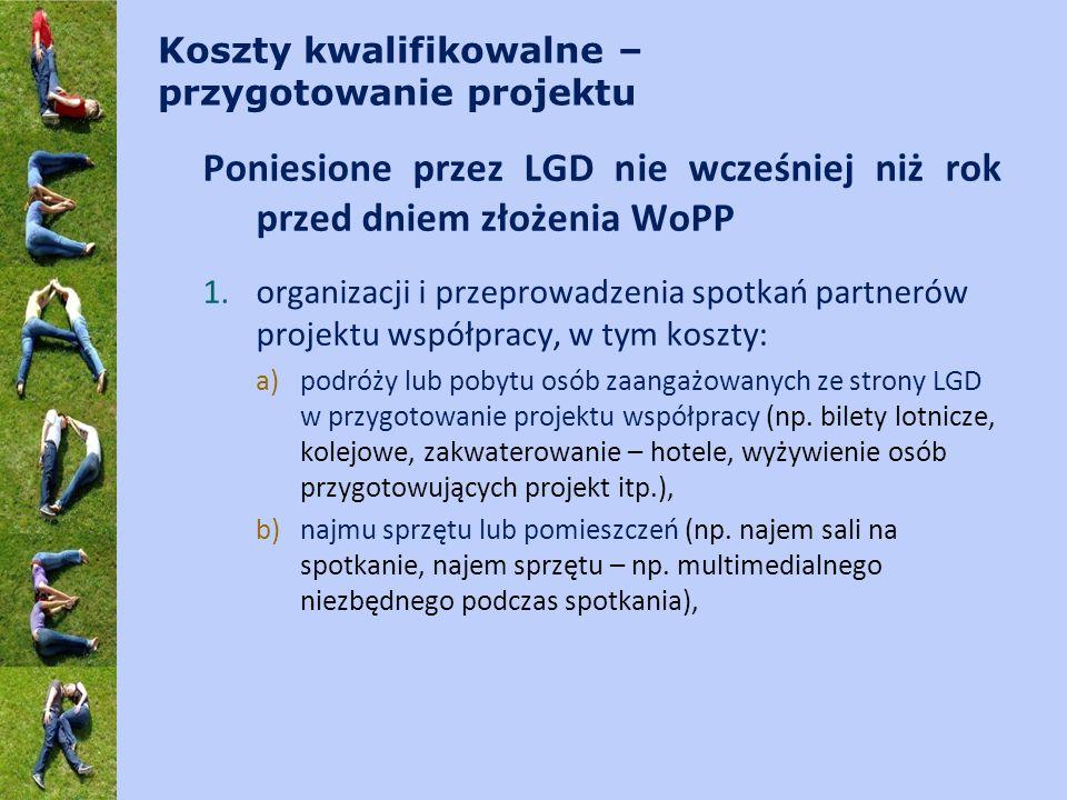 Koszty kwalifikowalne – przygotowanie projektu Poniesione przez LGD nie wcześniej niż rok przed dniem złożenia WoPP 1.organizacji i przeprowadzenia spotkań partnerów projektu współpracy, w tym koszty: a)podróży lub pobytu osób zaangażowanych ze strony LGD w przygotowanie projektu współpracy (np.