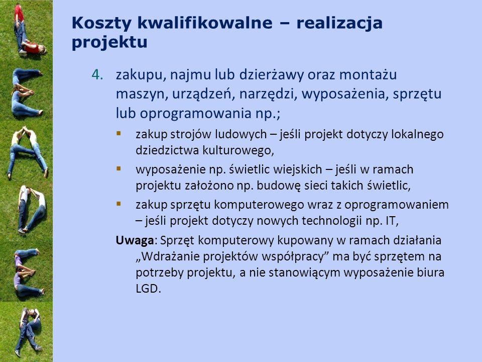 Koszty kwalifikowalne – realizacja projektu 4.zakupu, najmu lub dzierżawy oraz montażu maszyn, urządzeń, narzędzi, wyposażenia, sprzętu lub oprogramowania np.; zakup strojów ludowych – jeśli projekt dotyczy lokalnego dziedzictwa kulturowego, wyposażenie np.