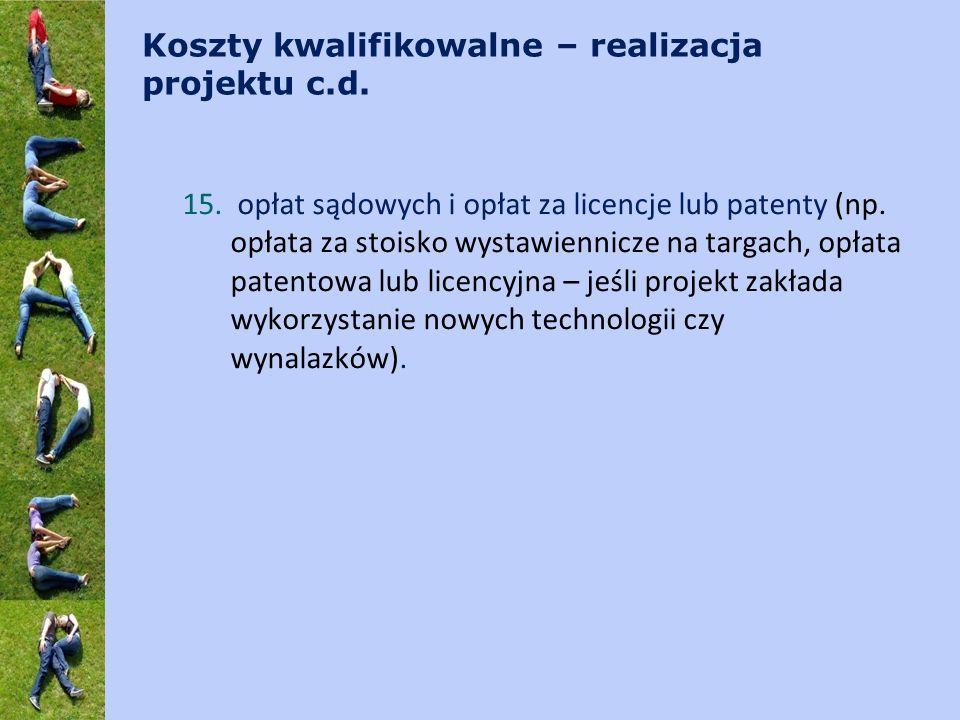Koszty kwalifikowalne – realizacja projektu c.d. 15. opłat sądowych i opłat za licencje lub patenty (np. opłata za stoisko wystawiennicze na targach,