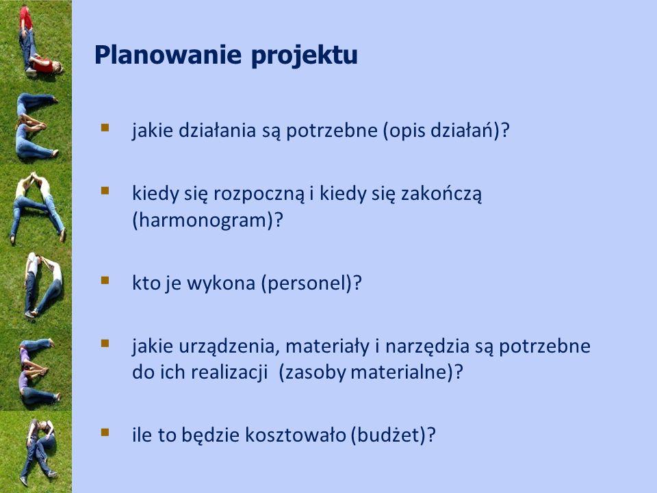 Planowanie projektu jakie działania są potrzebne (opis działań)? kiedy się rozpoczną i kiedy się zakończą (harmonogram)? kto je wykona (personel)? jak