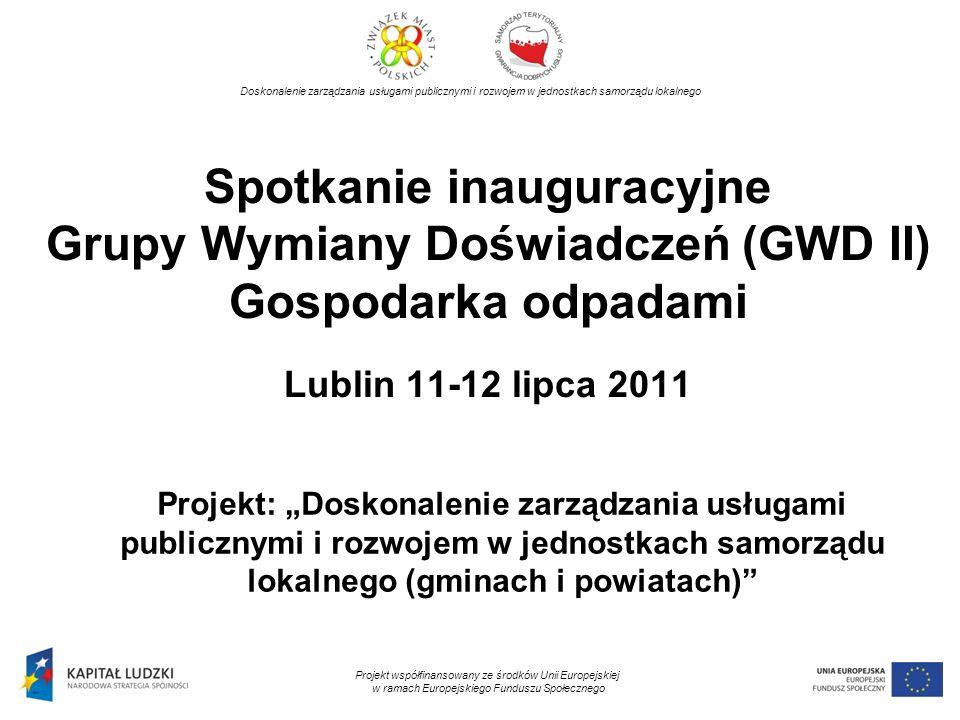 Spotkanie inauguracyjne Grupy Wymiany Doświadczeń (GWD II) Gospodarka odpadami Lublin 11-12 lipca 2011 Projekt: Doskonalenie zarządzania usługami publ
