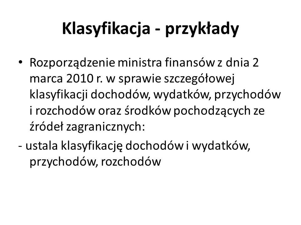 Klasyfikacja - przykłady Rozporządzenie ministra finansów z dnia 2 marca 2010 r. w sprawie szczegółowej klasyfikacji dochodów, wydatków, przychodów i