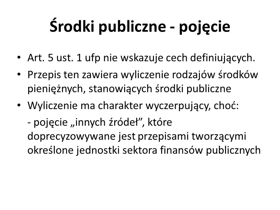 Środki publiczne – pojęcie (2) Dochody publiczne Środki zagraniczne Przychody jednostek sektora finansów publicznych 1) daniny publiczne (podatki, składki, opłaty, wpłaty z zysku przedsiębiorstw państwowych i jednoosobowych spółek Skarbu Państwa, a także inne obowiązkowe świadczenia pieniężne); 2) inne dochody budżetu państwa, jednostek samorządu terytorialnego oraz innych jednostek sektora finansów publicznych należne na podstawie odrębnych ustaw lub umów międzynarodowych; 3) wpływy ze sprzedaży wyrobów i usług świadczonych przez jednostki sektora finansów publicznych; 4) dochody z mienia jednostek sektora finansów publicznych, w szczególności: a) wpływy z umów najmu, dzierżawy i innych umów o podobnym charakterze, b) odsetki od środków na rachunkach bankowych, c) odsetki od udzielonych pożyczek i od posiadanych papierów wartościowych, d) dywidendy z tytułu posiadanych praw majątkowych; 5) spadki, zapisy i darowizny w postaci pieniężnej na rzecz jednostek sektora finansów publicznych; 6) odszkodowania należne jednostkom sektora finansów publicznych; 7) kwoty uzyskane przez jednostki sektora finansów publicznych z tytułu udzielonych poręczeń i gwarancji; 8) inne dochody ze sprzedaży majątku, rzeczy i praw.