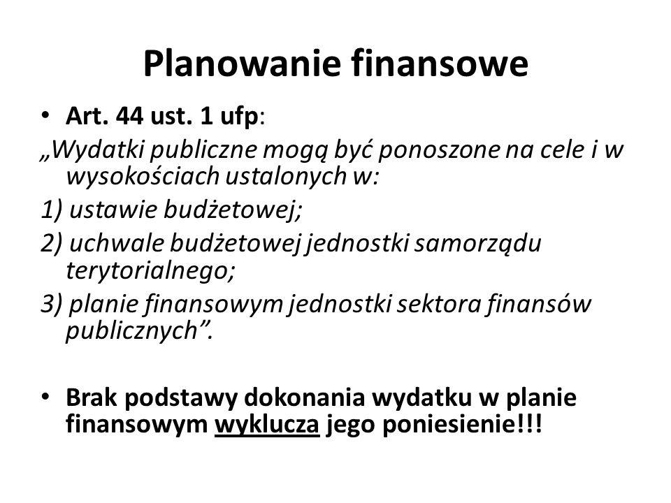 Planowanie finansowe Art. 44 ust. 1 ufp: Wydatki publiczne mogą być ponoszone na cele i w wysokościach ustalonych w: 1) ustawie budżetowej; 2) uchwale