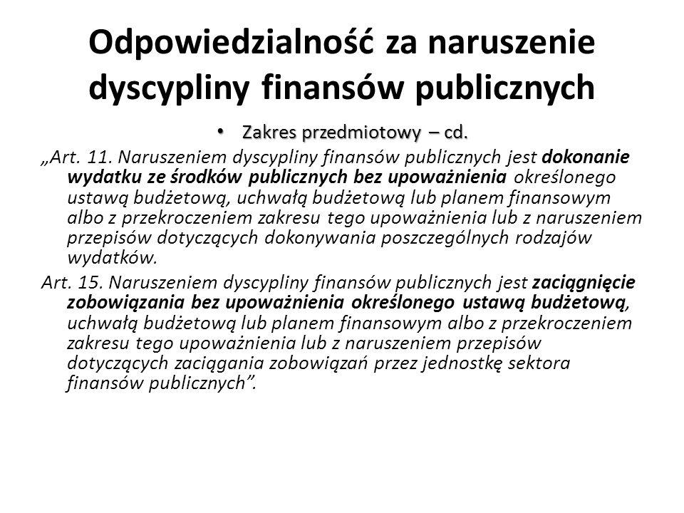 Odpowiedzialność za naruszenie dyscypliny finansów publicznych Zakres przedmiotowy – cd. Zakres przedmiotowy – cd. Art. 11. Naruszeniem dyscypliny fin