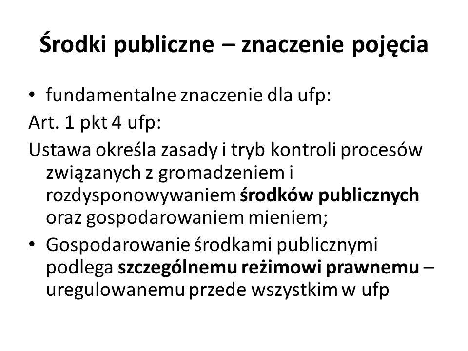 Środki publiczne – znaczenie pojęcia fundamentalne znaczenie dla ufp: Art. 1 pkt 4 ufp: Ustawa określa zasady i tryb kontroli procesów związanych z gr