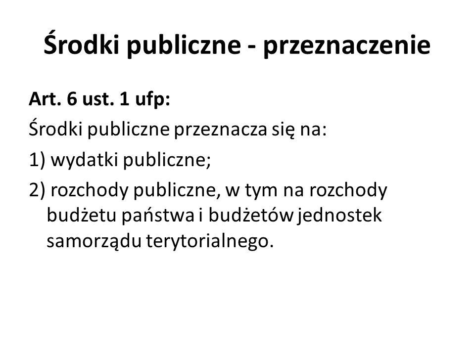 Środki publiczne - przeznaczenie Art. 6 ust. 1 ufp: Środki publiczne przeznacza się na: 1) wydatki publiczne; 2) rozchody publiczne, w tym na rozchody