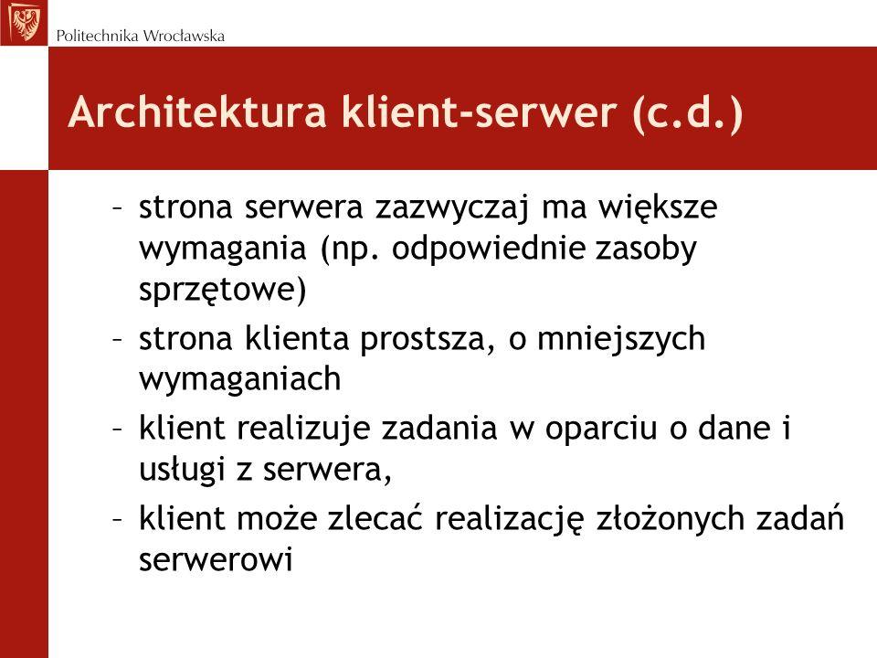 Architektura klient-serwer (c.d.) –strona serwera zazwyczaj ma większe wymagania (np. odpowiednie zasoby sprzętowe) –strona klienta prostsza, o mniejs