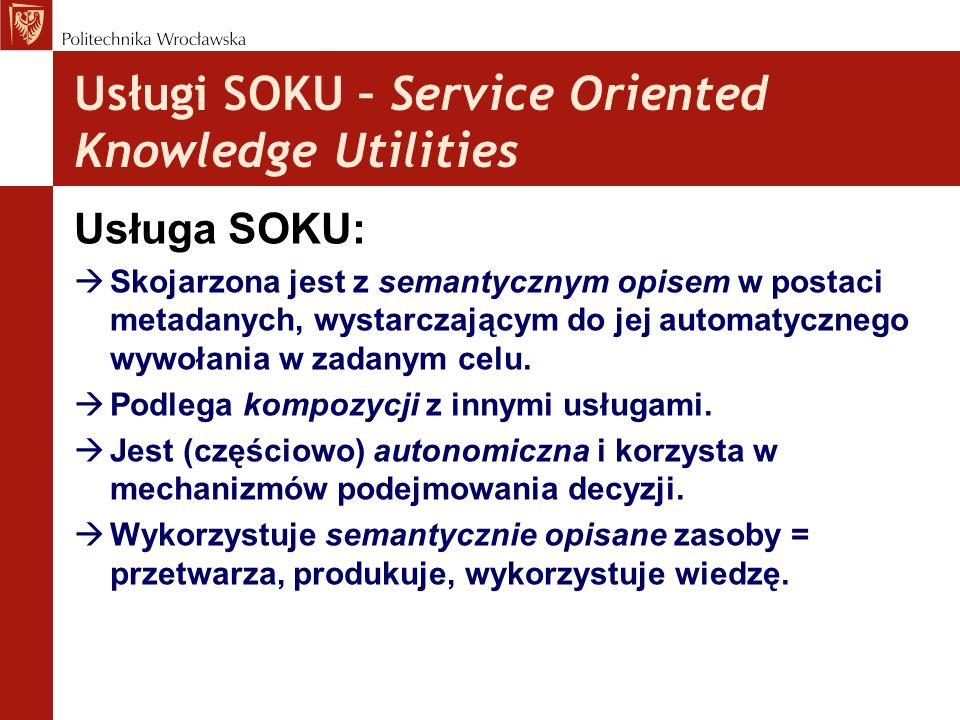 Usługi SOKU – Service Oriented Knowledge Utilities Usługa SOKU: Skojarzona jest z semantycznym opisem w postaci metadanych, wystarczającym do jej auto