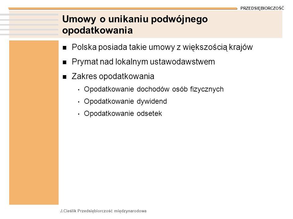 PRZEDSIĘBIORCZOŚĆ J.Cieślik Przedsiębiorczość międzynarodowa Umowy o unikaniu podwójnego opodatkowania Polska posiada takie umowy z większością krajów Prymat nad lokalnym ustawodawstwem Zakres opodatkowania Opodatkowanie dochodów osób fizycznych Opodatkowanie dywidend Opodatkowanie odsetek