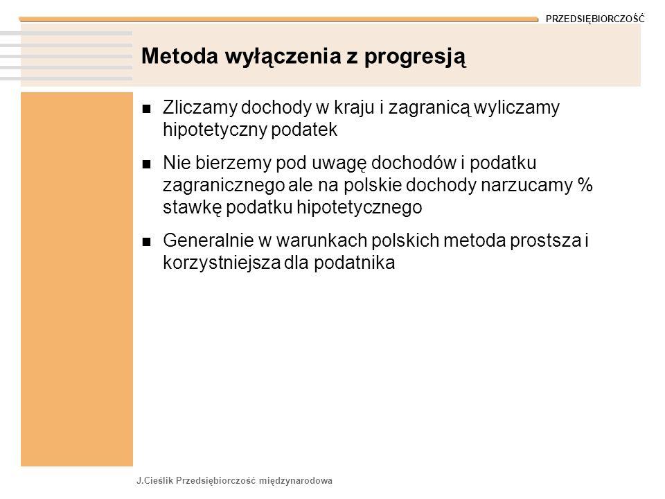 PRZEDSIĘBIORCZOŚĆ J.Cieślik Przedsiębiorczość międzynarodowa Metoda wyłączenia z progresją Zliczamy dochody w kraju i zagranicą wyliczamy hipotetyczny podatek Nie bierzemy pod uwagę dochodów i podatku zagranicznego ale na polskie dochody narzucamy % stawkę podatku hipotetycznego Generalnie w warunkach polskich metoda prostsza i korzystniejsza dla podatnika