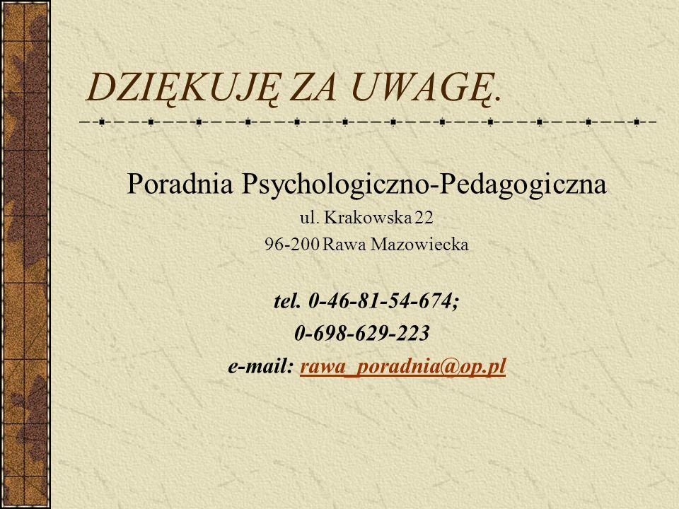 DZIĘKUJĘ ZA UWAGĘ. Poradnia Psychologiczno-Pedagogiczna ul. Krakowska 22 96-200 Rawa Mazowiecka tel. 0-46-81-54-674; 0-698-629-223 e-mail: rawa_poradn