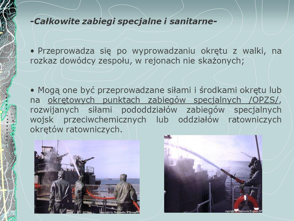 -Całkowite zabiegi specjalne i sanitarne- Przeprowadza się po wyprowadzaniu okrętu z walki, na rozkaz dowódcy zespołu, w rejonach nie skażonych; Mogą
