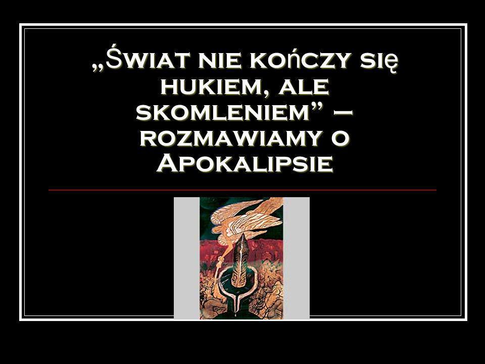 Ś wiat nie ko ń czy si ę hukiem, ale skomleniem – rozmawiamy o Apokalipsie Ś wiat nie ko ń czy si ę hukiem, ale skomleniem – rozmawiamy o Apokalipsie